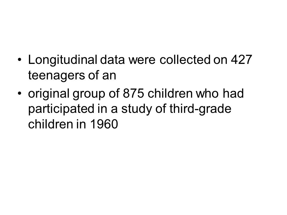 Longitudinal data were collected on 427 teenagers of an original group of 875 children who had participated in a study of third-grade children in 1960