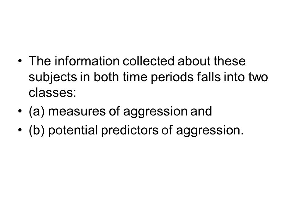 The information collected about these subjects in both time periods falls into two classes: (a) measures of aggression and (b) potential predictors of
