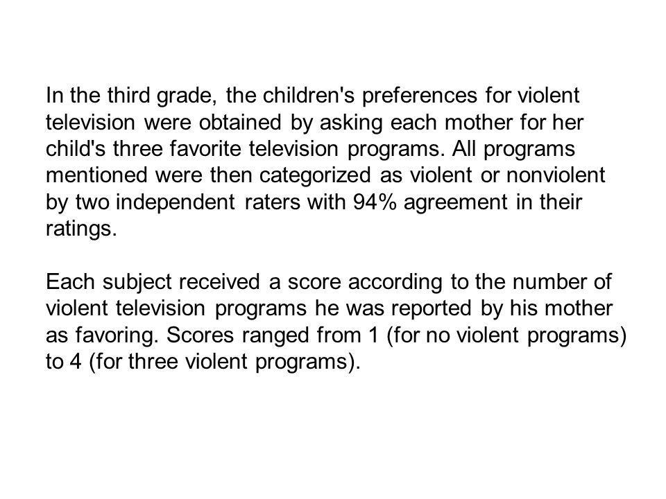 In the third grade, the children s preferences for violent television were obtained by asking each mother for her child s three favorite television programs.