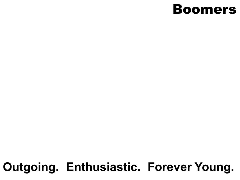 Boomers Outgoing. Enthusiastic. Forever Young.