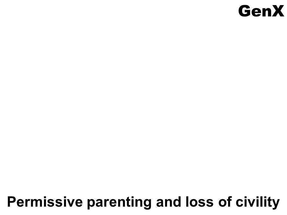 GenX Permissive parenting and loss of civility