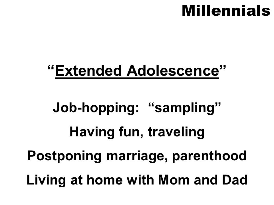 Millennials Extended Adolescence Job-hopping: sampling Having fun, traveling Postponing marriage, parenthood Living at home with Mom and Dad