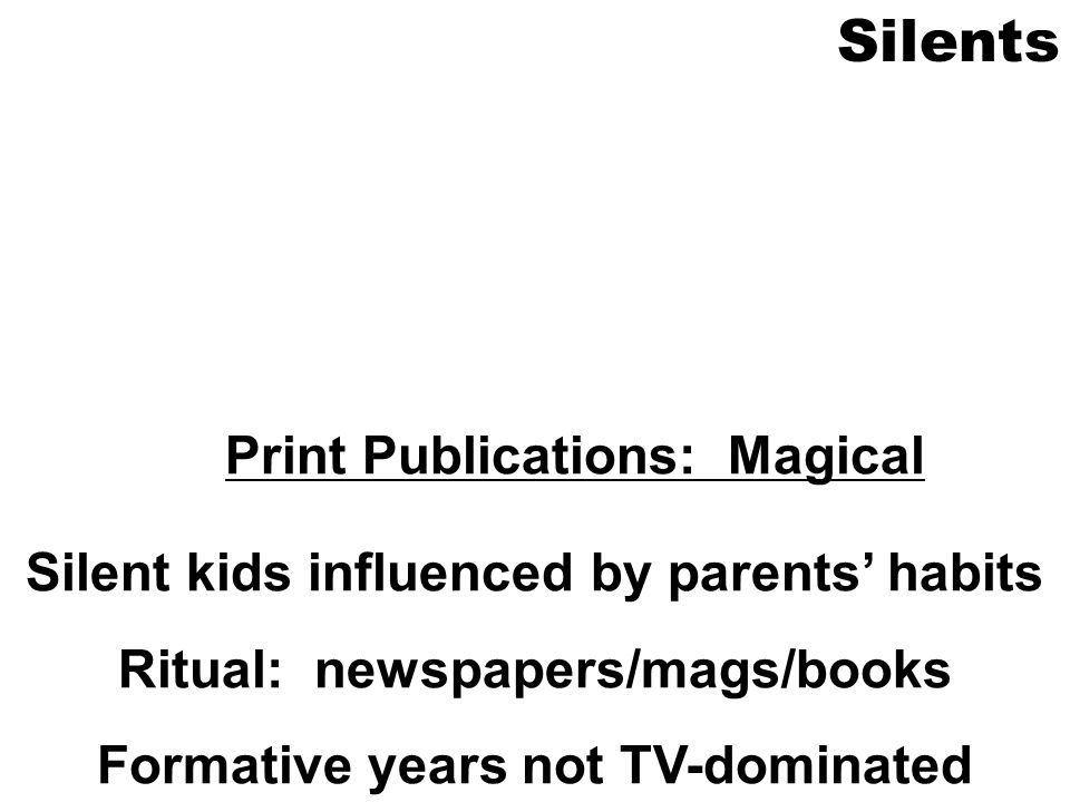 Silents Print Publications: Magical Silent kids influenced by parents habits Ritual: newspapers/mags/books Formative years not TV-dominated