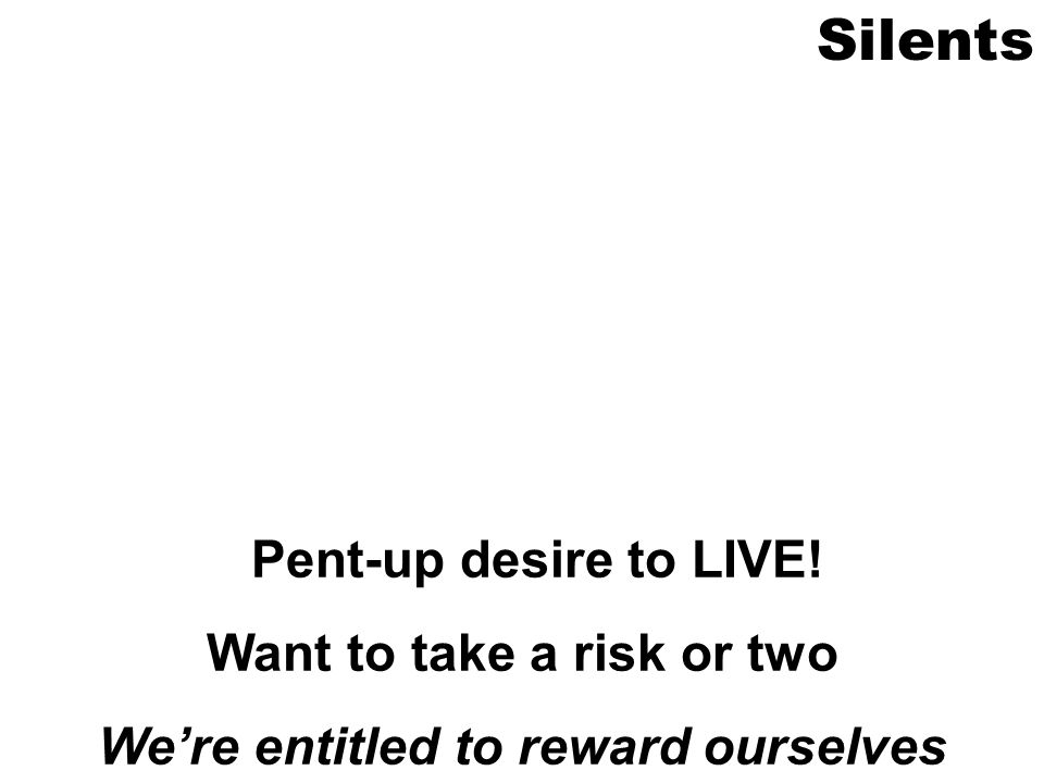 Silents Pent-up desire to LIVE! Want to take a risk or two Were entitled to reward ourselves