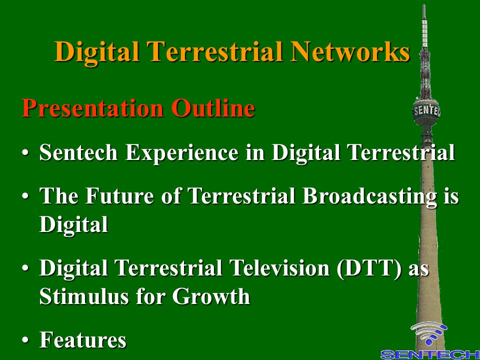 Digital Terrestrial Networks Presentation Outline Sentech Experience in Digital TerrestrialSentech Experience in Digital Terrestrial The Future of Terrestrial Broadcasting is DigitalThe Future of Terrestrial Broadcasting is Digital Digital Terrestrial Television (DTT) as Stimulus for GrowthDigital Terrestrial Television (DTT) as Stimulus for Growth FeaturesFeatures