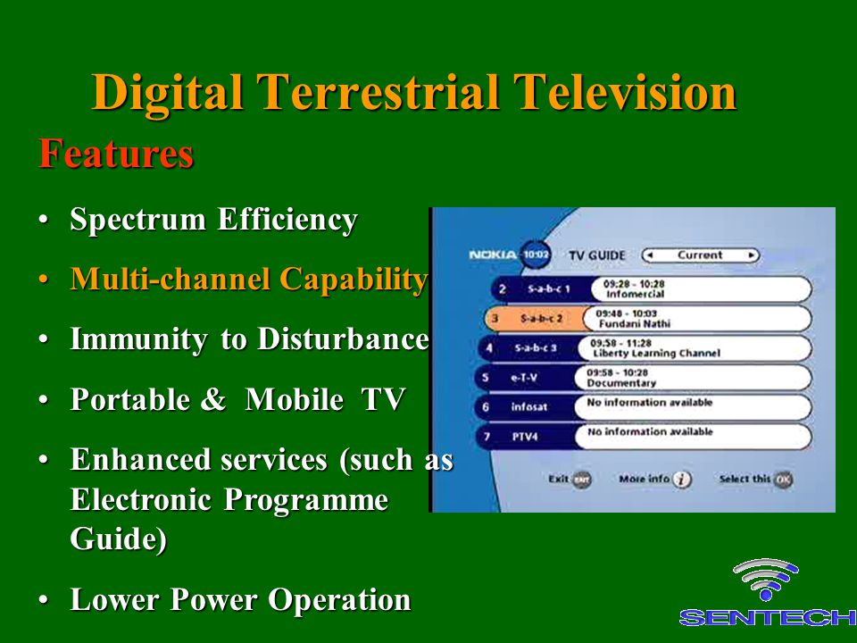 Features Spectrum EfficiencySpectrum Efficiency Multi-channel CapabilityMulti-channel Capability Immunity to DisturbanceImmunity to Disturbance Portable & Mobile TVPortable & Mobile TV Enhanced services (such as Electronic Programme Guide)Enhanced services (such as Electronic Programme Guide) Lower Power OperationLower Power Operation