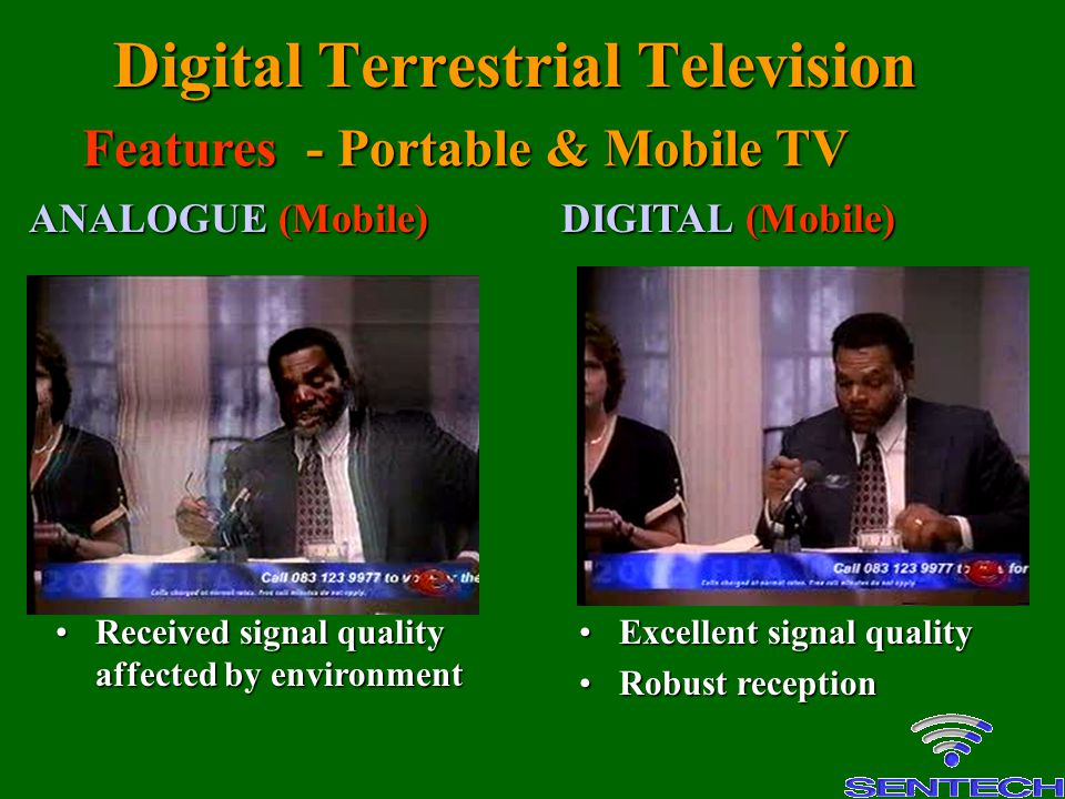 Digital Terrestrial Television Received signal quality affected by environmentReceived signal quality affected by environment Excellent signal qualityExcellent signal quality Robust receptionRobust reception ANALOGUE (Mobile) DIGITAL (Mobile) Features - Portable & Mobile TV