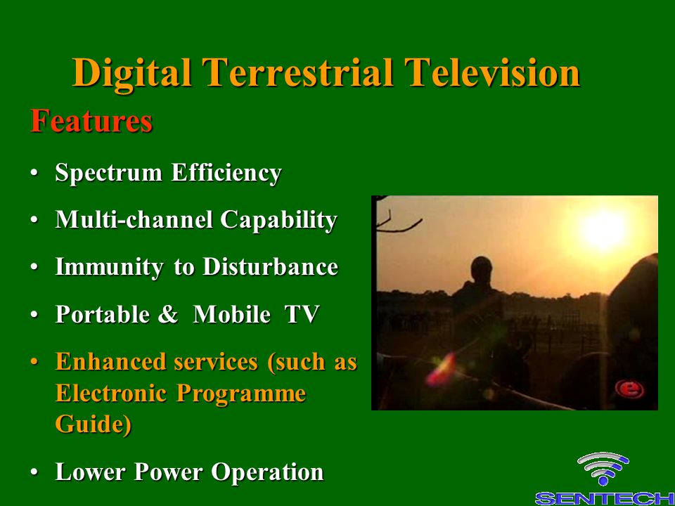 Digital Terrestrial Television Features Spectrum EfficiencySpectrum Efficiency Multi-channel CapabilityMulti-channel Capability Immunity to DisturbanceImmunity to Disturbance Portable & Mobile TVPortable & Mobile TV Enhanced services (such as Electronic Programme Guide)Enhanced services (such as Electronic Programme Guide) Lower Power OperationLower Power Operation