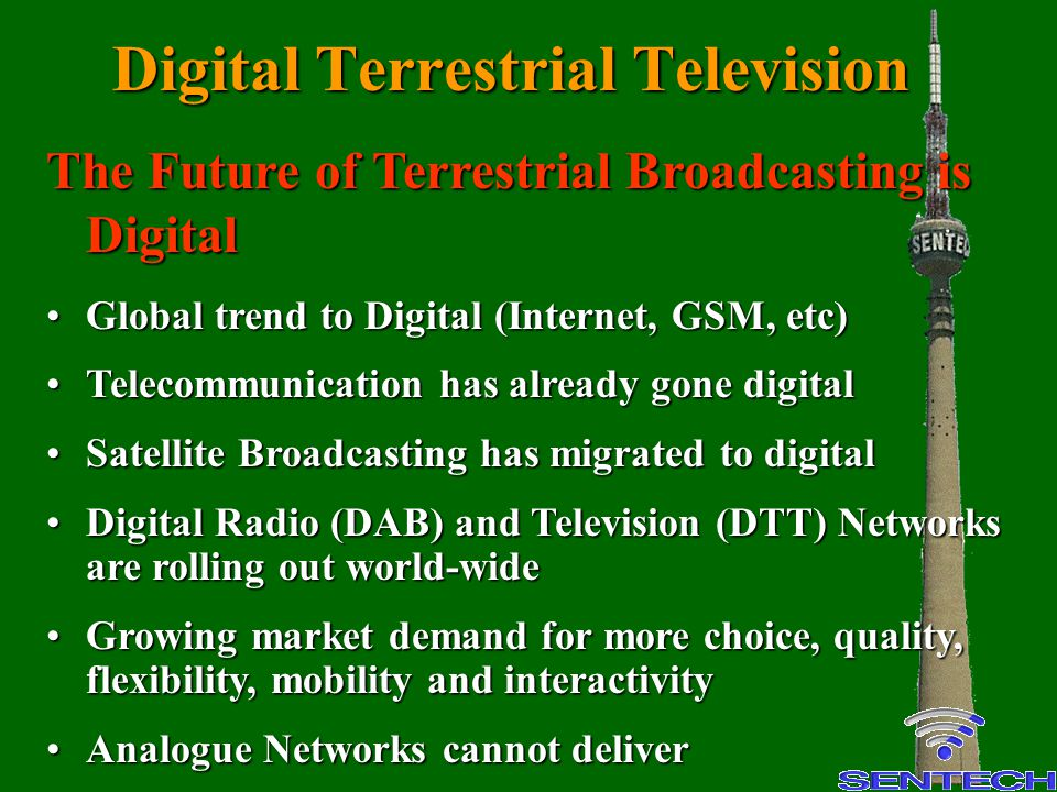 Digital Terrestrial Networks DTT as Stimulus for Growth DTT creates capacity for more services through efficient use of spectrumDTT creates capacity for more services through efficient use of spectrum DTT acts as stimulus to creative talent in content and service sectorsDTT acts as stimulus to creative talent in content and service sectors Allows new services to launch at lower transmission costsAllows new services to launch at lower transmission costs DTT launch will stimulate local receiver manufacturing and distribution sectorsDTT launch will stimulate local receiver manufacturing and distribution sectors