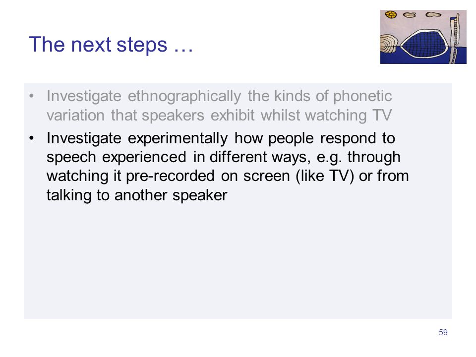 58 The next steps … Investigate ethnographically the kinds of phonetic variation that speakers exhibit whilst watching TV Investigate experimentally how people respond to speech experienced in different ways, e.g.