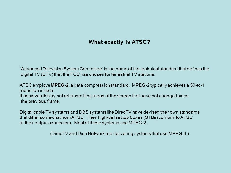 What exactly is ATSC? Advanced Television System Committee is the name of the technical standard that defines the digital TV (DTV) that the FCC has ch