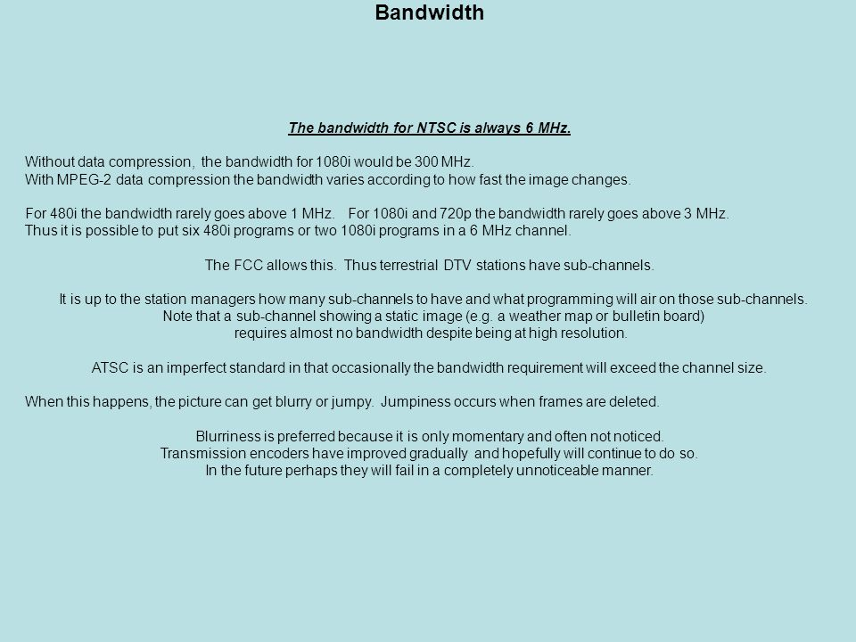 Bandwidth The bandwidth for NTSC is always 6 MHz. Without data compression, the bandwidth for 1080i would be 300 MHz. With MPEG-2 data compression the