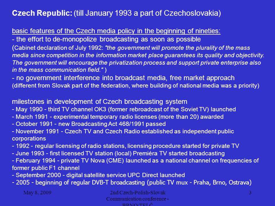 May 8, 20092nd Czech-Polish-Slovak Communication conference - BRNO/TELČ 3 Czech Republic: (till January 1993 a part of Czechoslovakia) basic features of the Czech media policy in the beginning of nineties: - the effort to de-monopolize broadcasting as soon as possible ( Cabinet declaration of July 1992: the government will promote the plurality of the mass media since competition in the information market place guarantees its quality and objectivity.