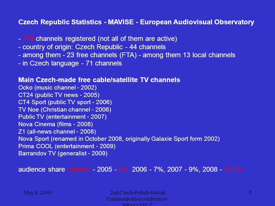 May 8, 20092nd Czech-Polish-Slovak Communication conference - BRNO/TELČ 5 Czech Republic Statistics - MAVISE - European Audiovisual Observatory - 179 channels registered (not all of them are active) - country of origin: Czech Republic - 44 channels - among them - 23 free channels (FTA) - among them 13 local channels - in Czech language - 71 channels Main Czech-made free cable/satellite TV channels Ocko (music channel - 2002) CT24 (public TV news - 2005) CT4 Sport (public TV sport - 2006) TV Noe (Christian channel - 2006) Public TV (entertainment - 2007) Nova Cinema (films - 2008) Z1 (all-news channel - 2008) Nova Sport (renamed in October 2008, originally Galaxie Sport form 2002) Prima COOL (entertainment - 2009) Barrandov TV (generalist - 2009) audience share others - 2005 - 6%, 2006 - 7%, 2007 - 9%, 2008 - 12,7%