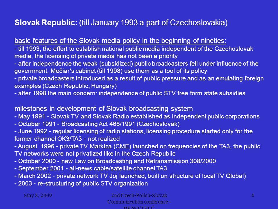 May 8, 20092nd Czech-Polish-Slovak Communication conference - BRNO/TELČ 7 Slovak Republic population - 5 412 500 number of households - 1 644 728, TV households - 1 628 281 (in % of TVHH) cable 41,0% satellite - DTH +SMATV17,0% terrestrial49,0% (data by Special Eurobarometer N°293 - 2007) national terrestrial analogue channels: - public: STV1 STV2 - privateMarkíza Joj