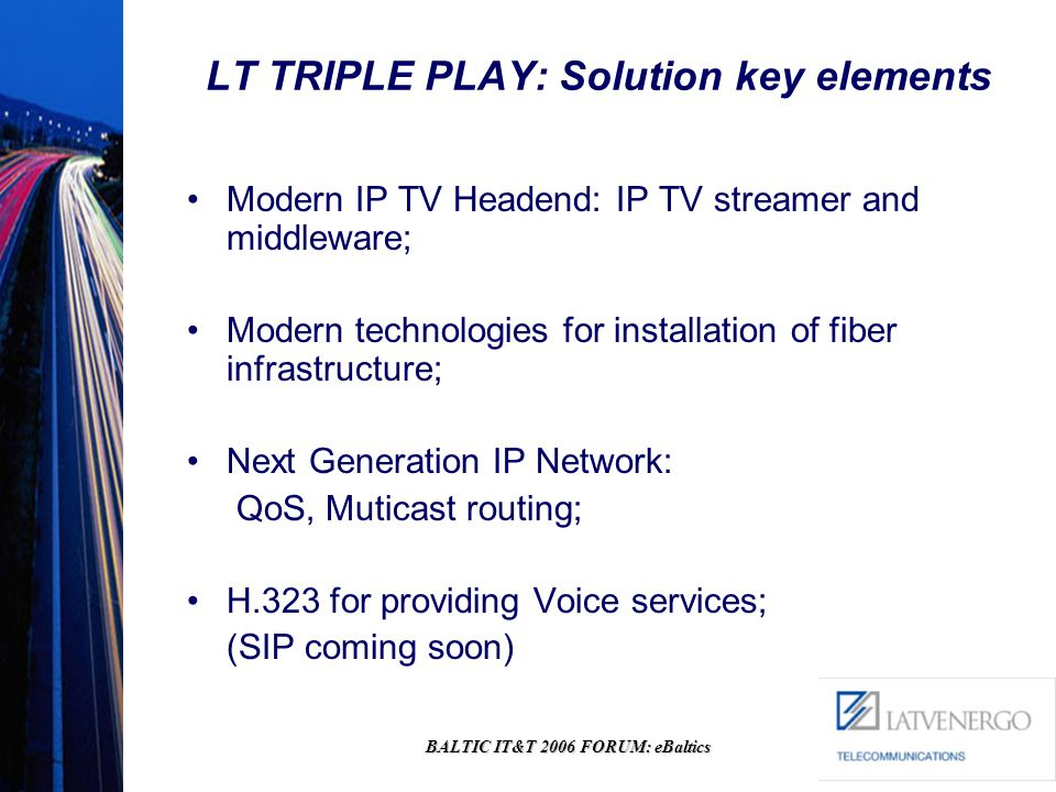 BALTIC IT&T 2006 FORUM: eBaltics LT TRIPLE PLAY: Solution key elements Modern IP TV Headend: IP TV streamer and middleware; Modern technologies for installation of fiber infrastructure; Next Generation IP Network: QoS, Muticast routing; H.323 for providing Voice services; (SIP coming soon)
