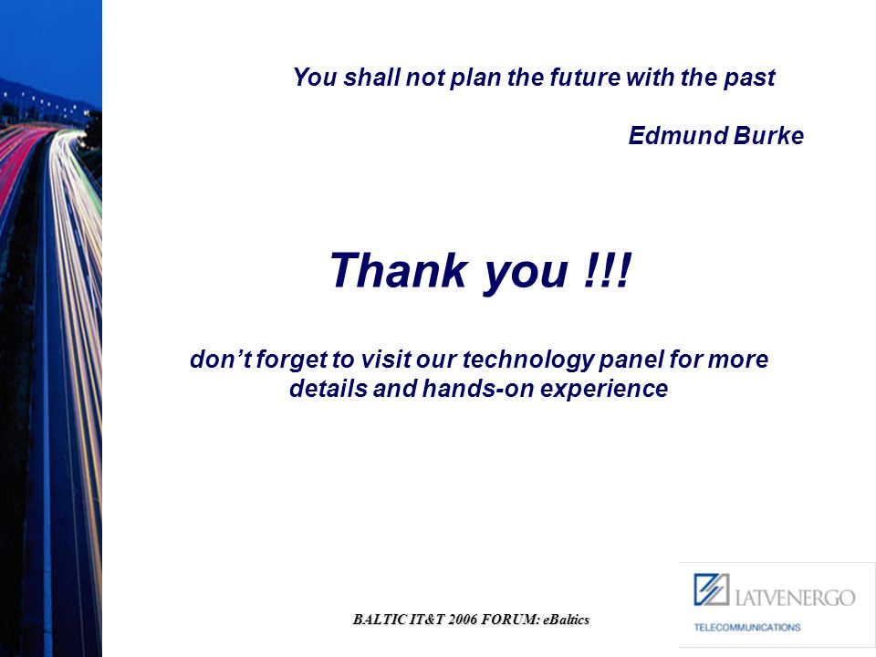 BALTIC IT&T 2006 FORUM: eBaltics Thank you !!! dont forget to visit our technology panel for more details and hands-on experience You shall not plan t