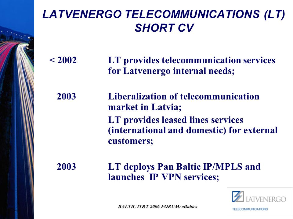 BALTIC IT&T 2006 FORUM: eBaltics LATVENERGO TELECOMMUNICATIONS (LT) SHORT CV < 2002LT provides telecommunication services for Latvenergo internal needs; 2003 Liberalization of telecommunication market in Latvia; LT provides leased lines services (international and domestic) for external customers; 2003 LT deploys Pan Baltic IP/MPLS and launches IP VPN services;