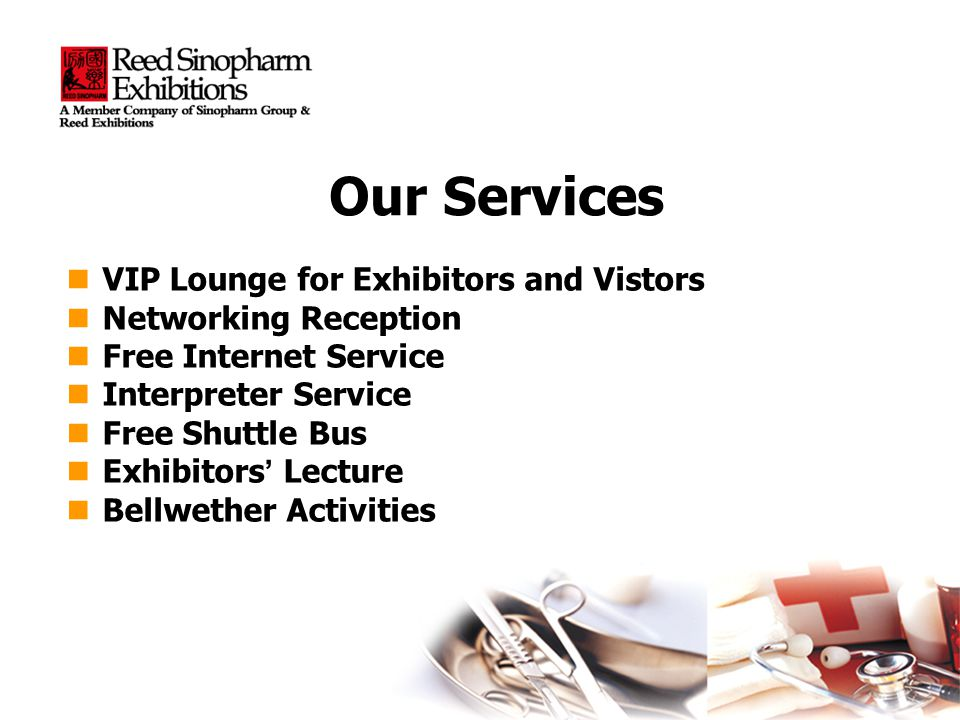 Our Services VIP Lounge for Exhibitors and Vistors VIP Lounge for Exhibitors and Vistors Networking Reception Networking Reception Free Internet Service Free Internet Service Interpreter Service Interpreter Service Free Shuttle Bus Free Shuttle Bus Exhibitors Lecture Exhibitors Lecture Bellwether Activities Bellwether Activities