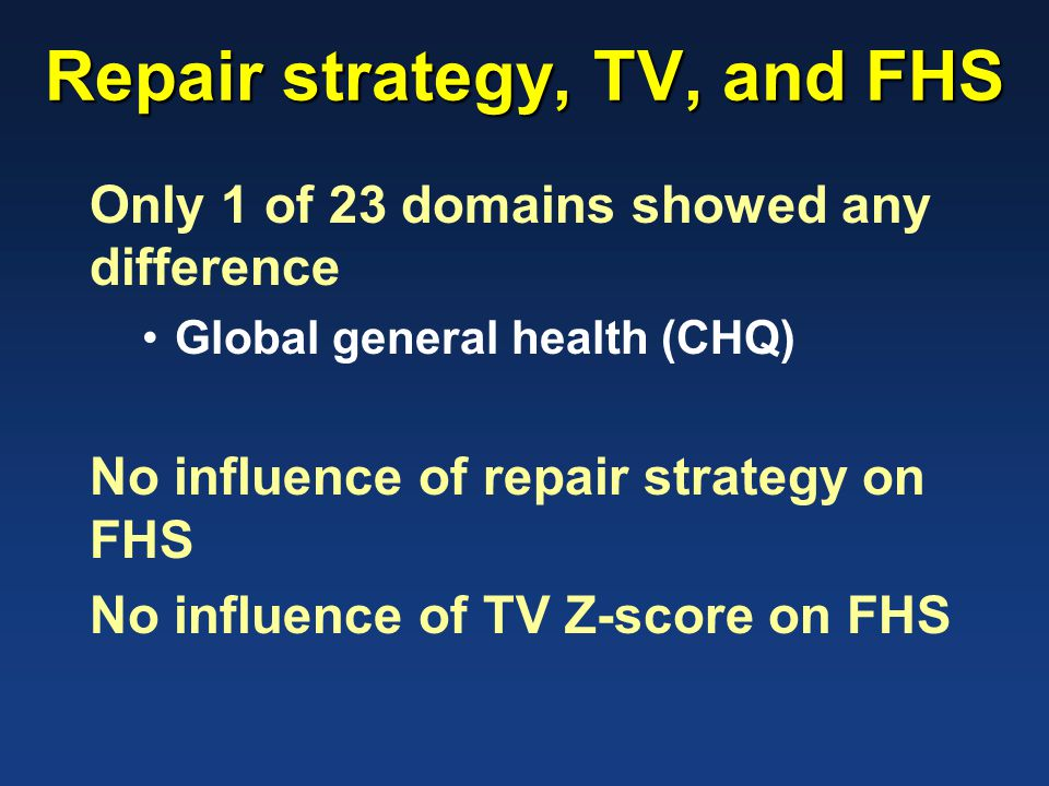 Repair strategy, TV, and FHS Only 1 of 23 domains showed any difference Global general health (CHQ) No influence of repair strategy on FHS No influenc