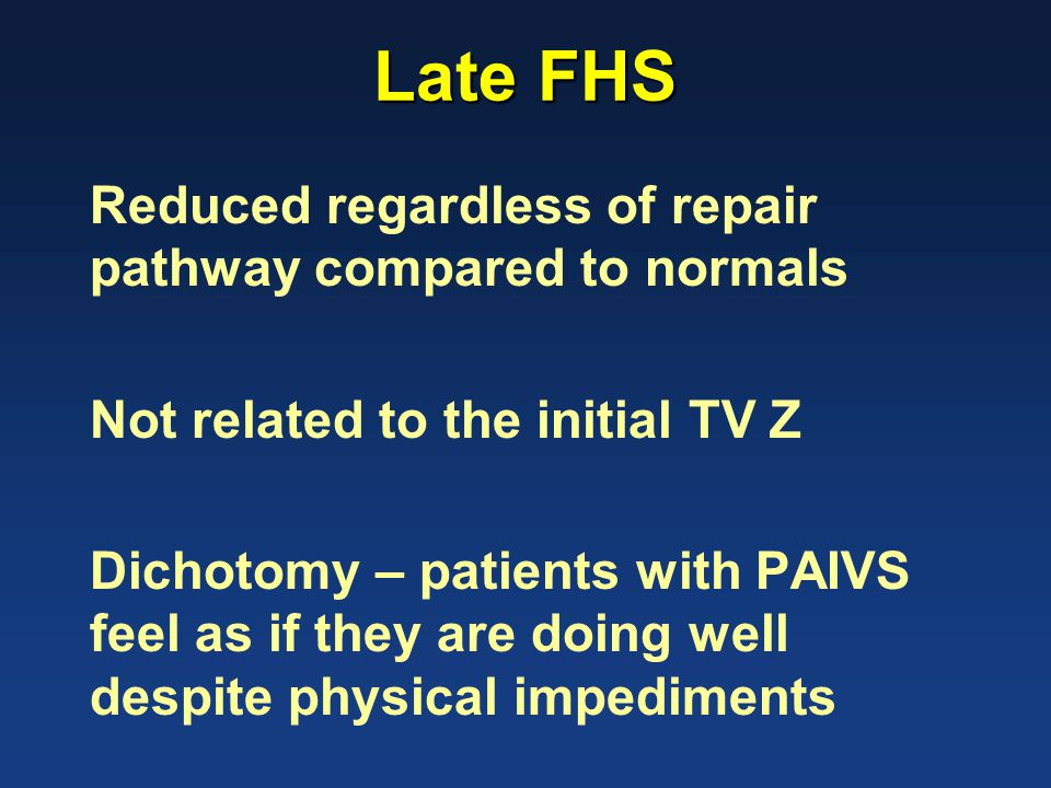 Late FHS Reduced regardless of repair pathway compared to normals Not related to the initial TV Z Dichotomy – patients with PAIVS feel as if they are doing well despite physical impediments