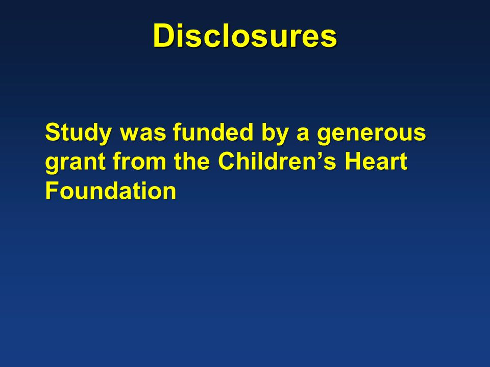 Disclosures Study was funded by a generous grant from the Childrens Heart Foundation