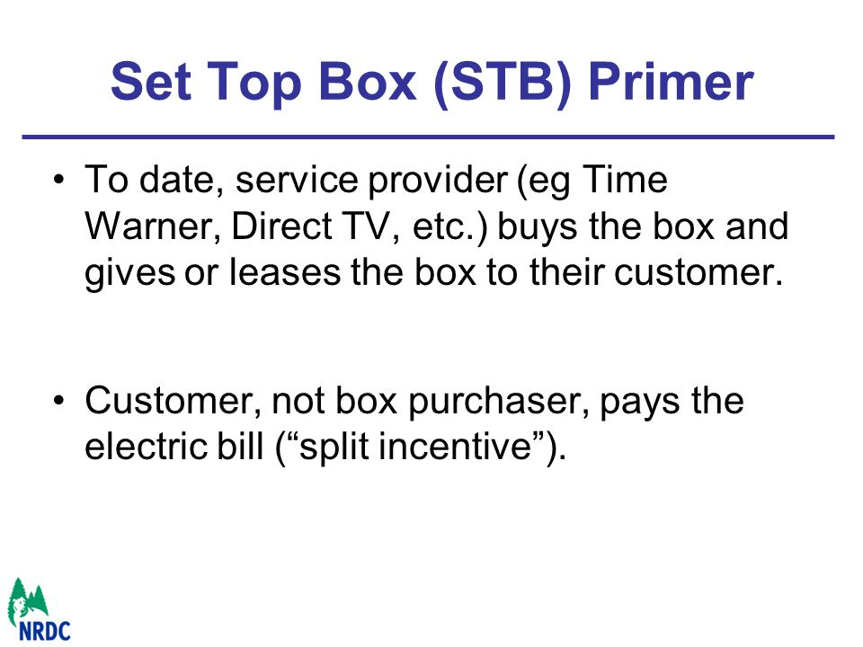 Set Top Box (STB) Primer To date, service provider (eg Time Warner, Direct TV, etc.) buys the box and gives or leases the box to their customer.