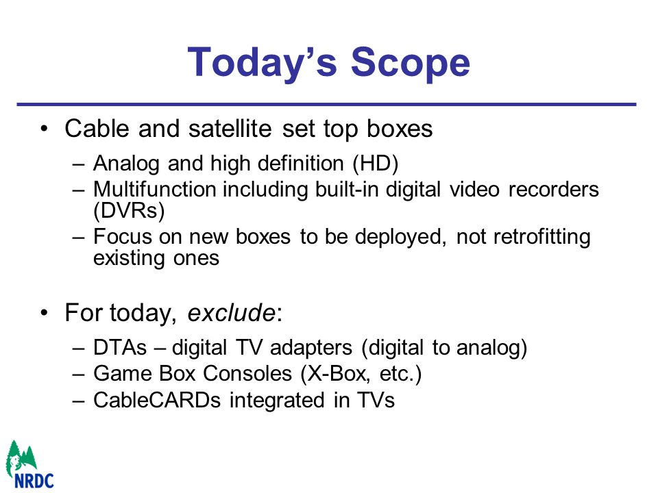 Todays Scope Cable and satellite set top boxes –Analog and high definition (HD) –Multifunction including built-in digital video recorders (DVRs) –Focus on new boxes to be deployed, not retrofitting existing ones For today, exclude: –DTAs – digital TV adapters (digital to analog) –Game Box Consoles (X-Box, etc.) –CableCARDs integrated in TVs