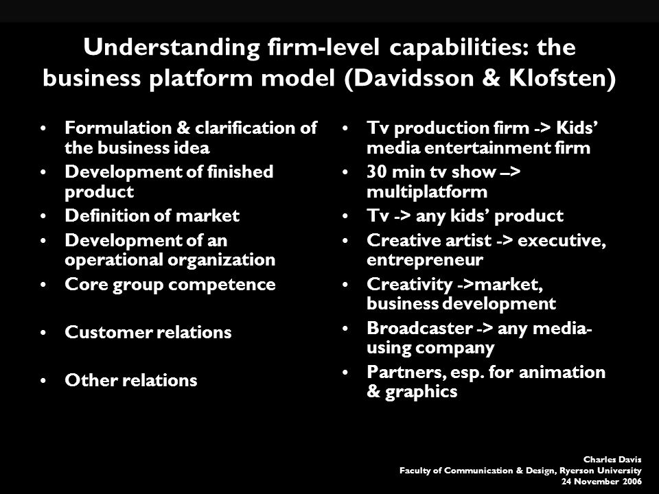 Charles Davis Faculty of Communication & Design, Ryerson University 24 November 2006 Understanding firm-level capabilities: the business platform model (Davidsson & Klofsten) Formulation & clarification of the business idea Development of finished product Definition of market Development of an operational organization Core group competence Customer relations Other relations Tv production firm -> Kids media entertainment firm 30 min tv show –> multiplatform Tv -> any kids product Creative artist -> executive, entrepreneur Creativity ->market, business development Broadcaster -> any media- using company Partners, esp.