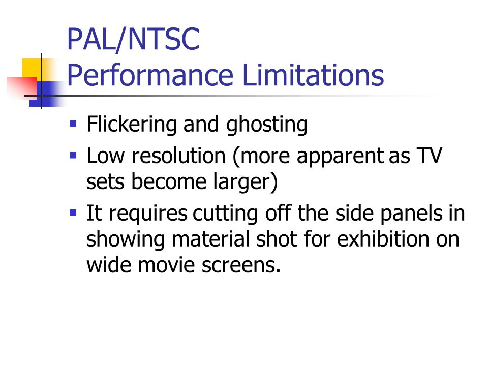 PAL/NTSC Performance Limitations Flickering and ghosting Low resolution (more apparent as TV sets become larger) It requires cutting off the side panels in showing material shot for exhibition on wide movie screens.
