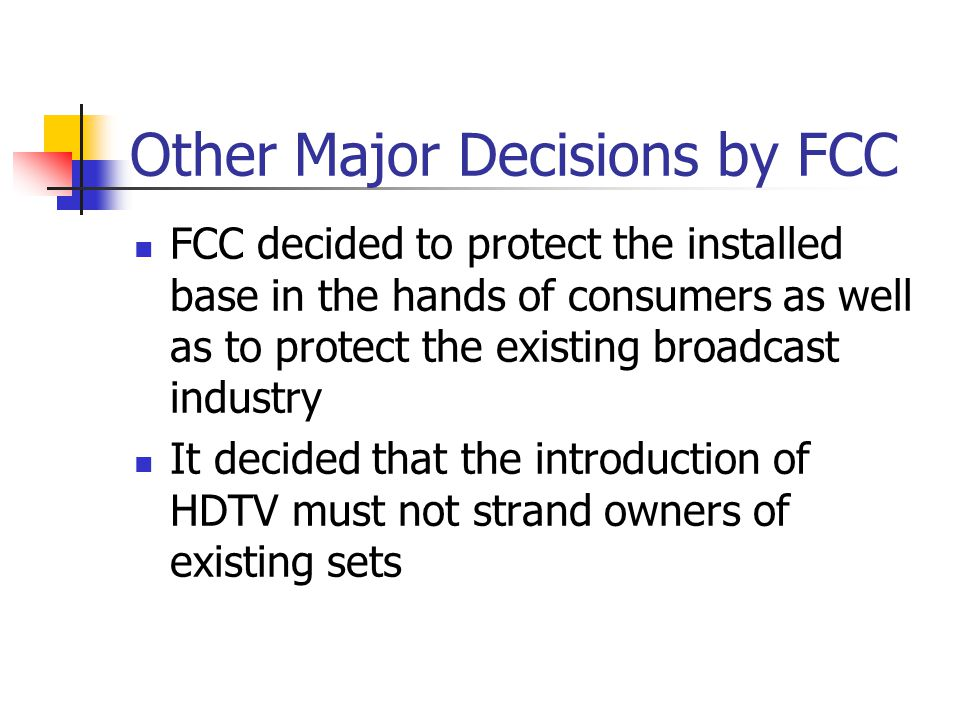 Other Major Decisions by FCC FCC decided to protect the installed base in the hands of consumers as well as to protect the existing broadcast industry It decided that the introduction of HDTV must not strand owners of existing sets