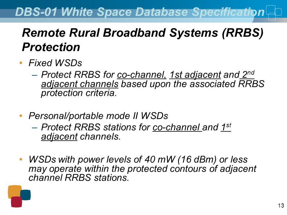 13 Fixed WSDs –Protect RRBS for co-channel, 1st adjacent and 2 nd adjacent channels based upon the associated RRBS protection criteria. Personal/porta