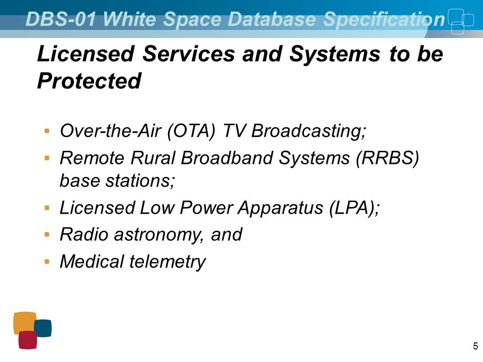5 DBS-01 White Space Database Specification Licensed Services and Systems to be Protected Over-the-Air (OTA) TV Broadcasting; Remote Rural Broadband Systems (RRBS) base stations; Licensed Low Power Apparatus (LPA); Radio astronomy, and Medical telemetry