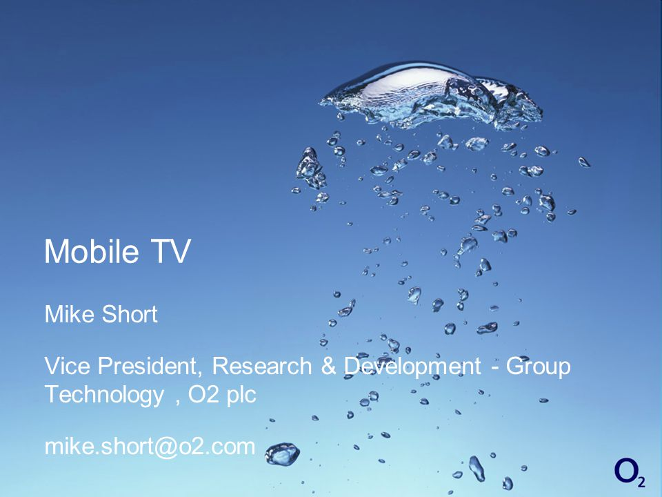 Mobile TV Mike Short Vice President, Research & Development - Group Technology, O2 plc mike.short@o2.com