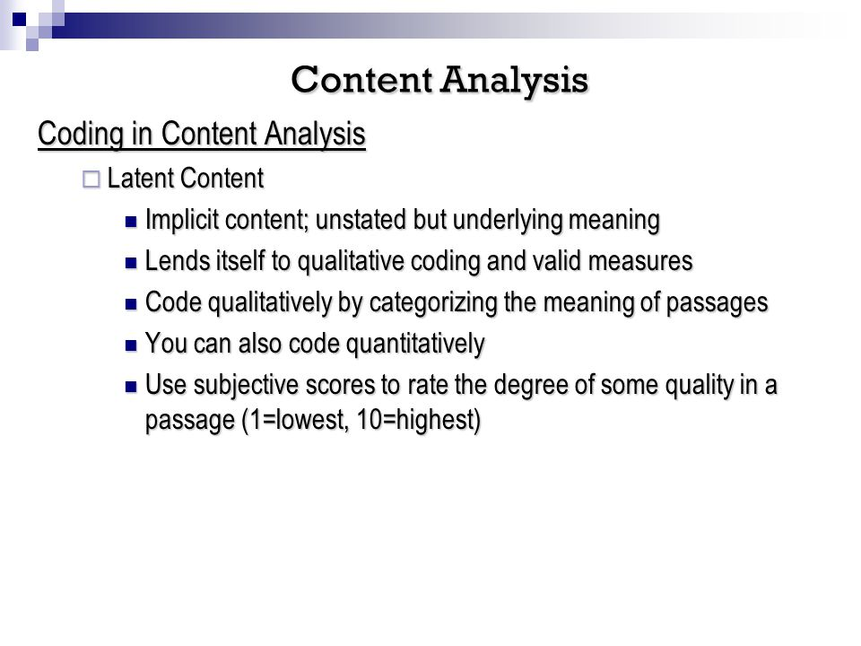 Coding in Content Analysis Latent Content Latent Content Implicit content; unstated but underlying meaning Implicit content; unstated but underlying meaning Lends itself to qualitative coding and valid measures Lends itself to qualitative coding and valid measures Code qualitatively by categorizing the meaning of passages Code qualitatively by categorizing the meaning of passages You can also code quantitatively You can also code quantitatively Use subjective scores to rate the degree of some quality in a passage (1=lowest, 10=highest) Use subjective scores to rate the degree of some quality in a passage (1=lowest, 10=highest) Content Analysis