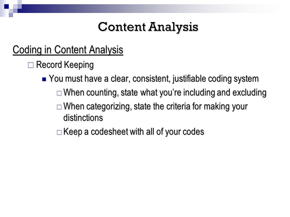 Coding in Content Analysis Record Keeping Record Keeping You must have a clear, consistent, justifiable coding system You must have a clear, consistent, justifiable coding system When counting, state what youre including and excluding When counting, state what youre including and excluding When categorizing, state the criteria for making your distinctions When categorizing, state the criteria for making your distinctions Keep a codesheet with all of your codes Keep a codesheet with all of your codes Content Analysis