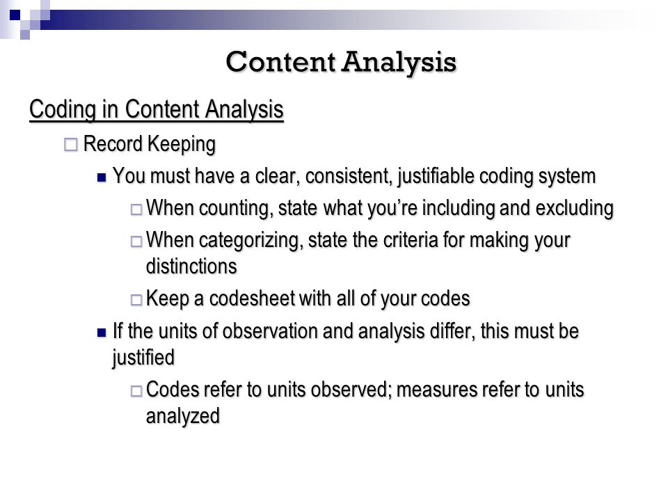 Coding in Content Analysis Record Keeping Record Keeping You must have a clear, consistent, justifiable coding system You must have a clear, consistent, justifiable coding system When counting, state what youre including and excluding When counting, state what youre including and excluding When categorizing, state the criteria for making your distinctions When categorizing, state the criteria for making your distinctions Keep a codesheet with all of your codes Keep a codesheet with all of your codes If the units of observation and analysis differ, this must be justified If the units of observation and analysis differ, this must be justified Codes refer to units observed; measures refer to units analyzed Codes refer to units observed; measures refer to units analyzed Content Analysis