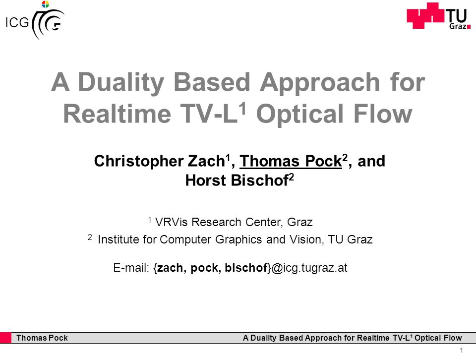 Professor Horst Cerjak, 19.12.2005 1 Thomas Pock A Duality Based Approach for Realtime TV-L 1 Optical Flow ICG A Duality Based Approach for Realtime TV-L 1 Optical Flow Christopher Zach 1, Thomas Pock 2, and Horst Bischof 2 1 VRVis Research Center, Graz 2 Institute for Computer Graphics and Vision, TU Graz E-mail: {zach, pock, bischof}@icg.tugraz.at