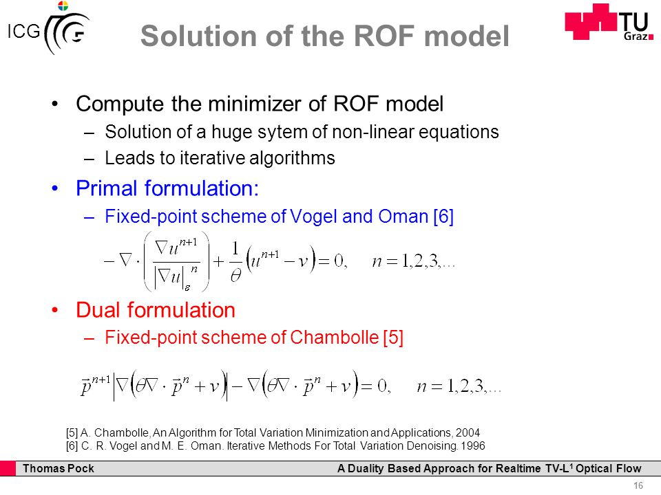 Professor Horst Cerjak, 19.12.2005 16 Thomas Pock A Duality Based Approach for Realtime TV-L 1 Optical Flow ICG Solution of the ROF model Compute the minimizer of ROF model –Solution of a huge sytem of non-linear equations –Leads to iterative algorithms Primal formulation: –Fixed-point scheme of Vogel and Oman [6] Dual formulation –Fixed-point scheme of Chambolle [5] [5] A.
