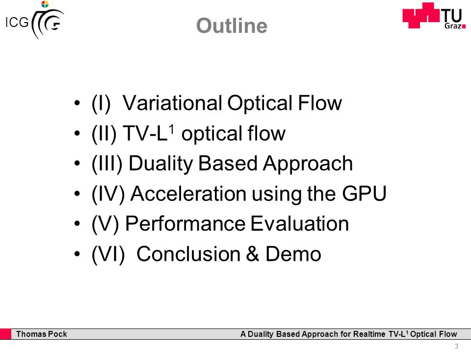 Professor Horst Cerjak, 19.12.2005 3 Thomas Pock A Duality Based Approach for Realtime TV-L 1 Optical Flow ICG Outline (I) Variational Optical Flow (II) TV-L 1 optical flow (III) Duality Based Approach (IV) Acceleration using the GPU (V) Performance Evaluation (VI) Conclusion & Demo