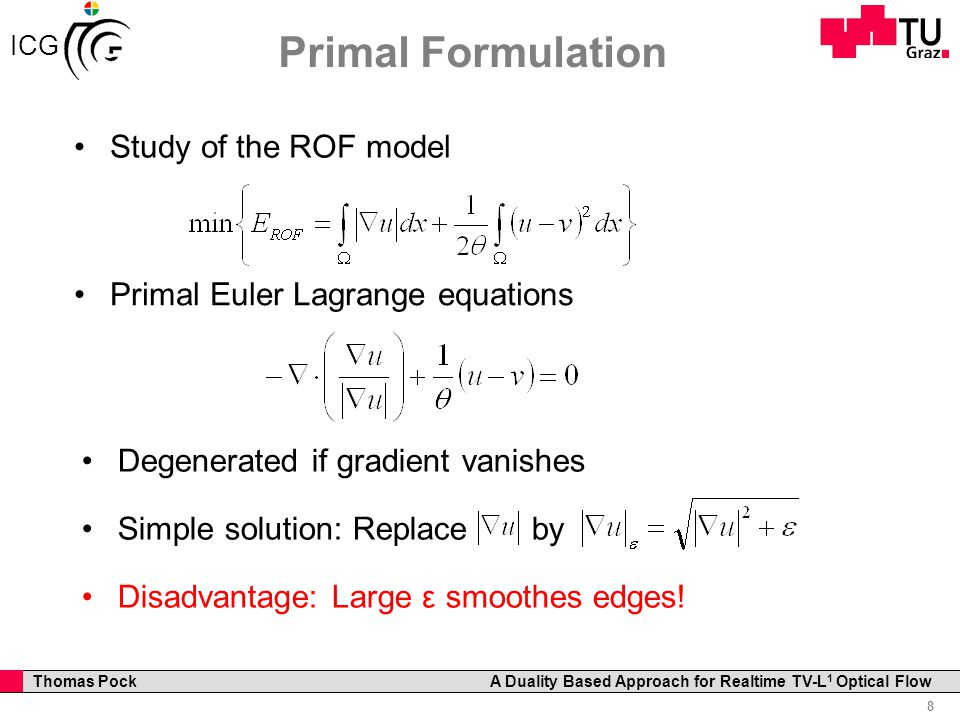 Professor Horst Cerjak, 19.12.2005 8 Thomas Pock A Duality Based Approach for Realtime TV-L 1 Optical Flow ICG Primal Formulation Study of the ROF model Primal Euler Lagrange equations Degenerated if gradient vanishes Simple solution: Replace by Disadvantage: Large ε smoothes edges!