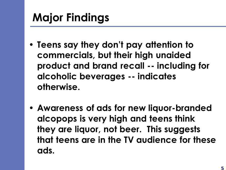 5 Major Findings Teens say they dont pay attention to commercials, but their high unaided product and brand recall -- including for alcoholic beverages -- indicates otherwise.