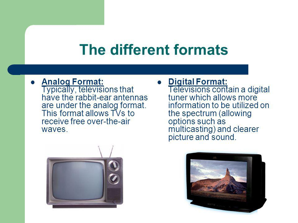 The different formats Analog Format: Typically, televisions that have the rabbit-ear antennas are under the analog format.