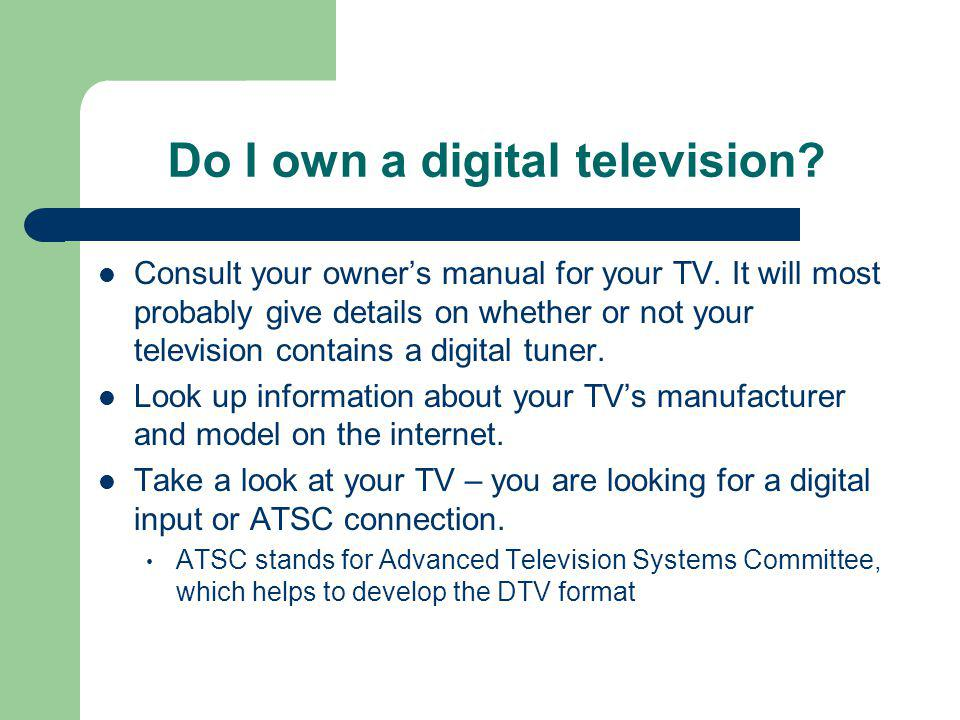 Do I own a digital television. Consult your owners manual for your TV.
