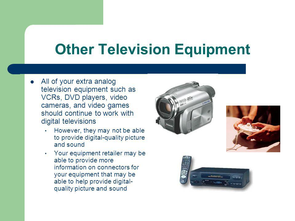 Other Television Equipment All of your extra analog television equipment such as VCRs, DVD players, video cameras, and video games should continue to work with digital televisions However, they may not be able to provide digital-quality picture and sound Your equipment retailer may be able to provide more information on connectors for your equipment that may be able to help provide digital- quality picture and sound