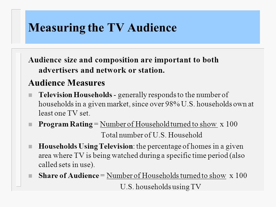 Measuring the TV Audience Audience size and composition are important to both advertisers and network or station. Audience Measures n Television House
