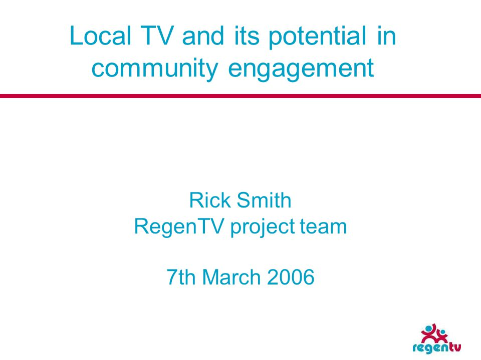 Local TV and its potential in community engagement Rick Smith RegenTV project team 7th March 2006