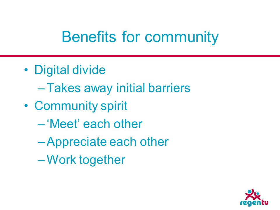 Benefits for community Digital divide –Takes away initial barriers Community spirit –Meet each other –Appreciate each other –Work together