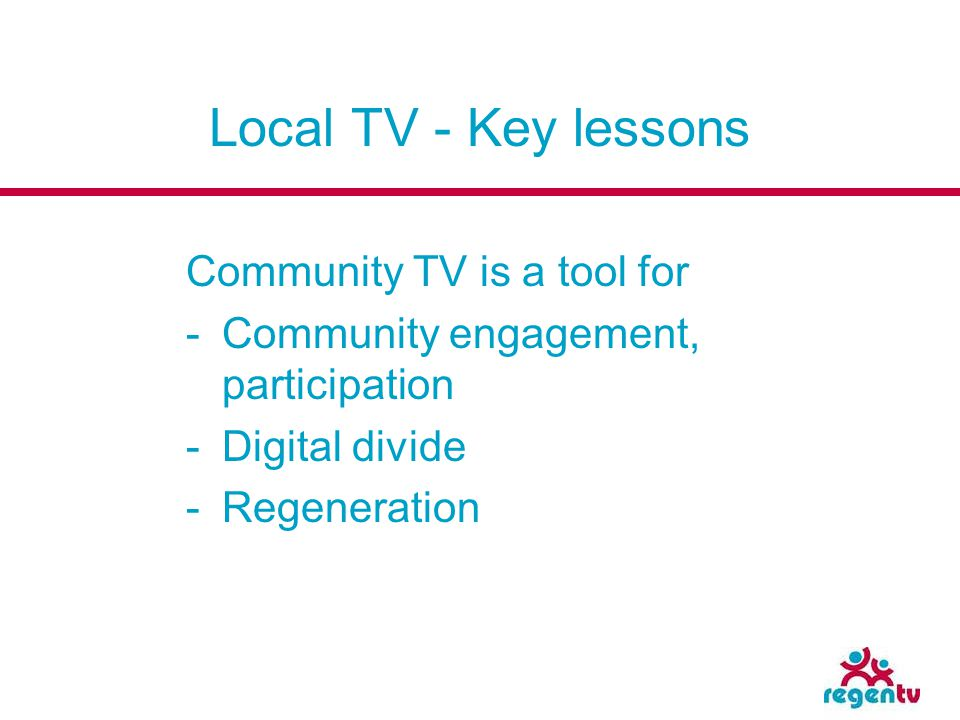 Local TV - Key lessons Community TV is a tool for -Community engagement, participation -Digital divide -Regeneration