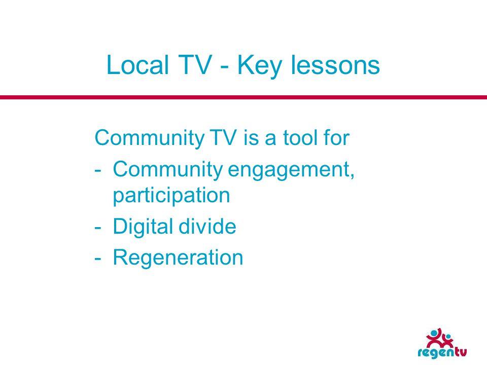 Local TV - Key lessons Community TV is a tool for -Community engagement, participation -Digital divide -Regeneration
